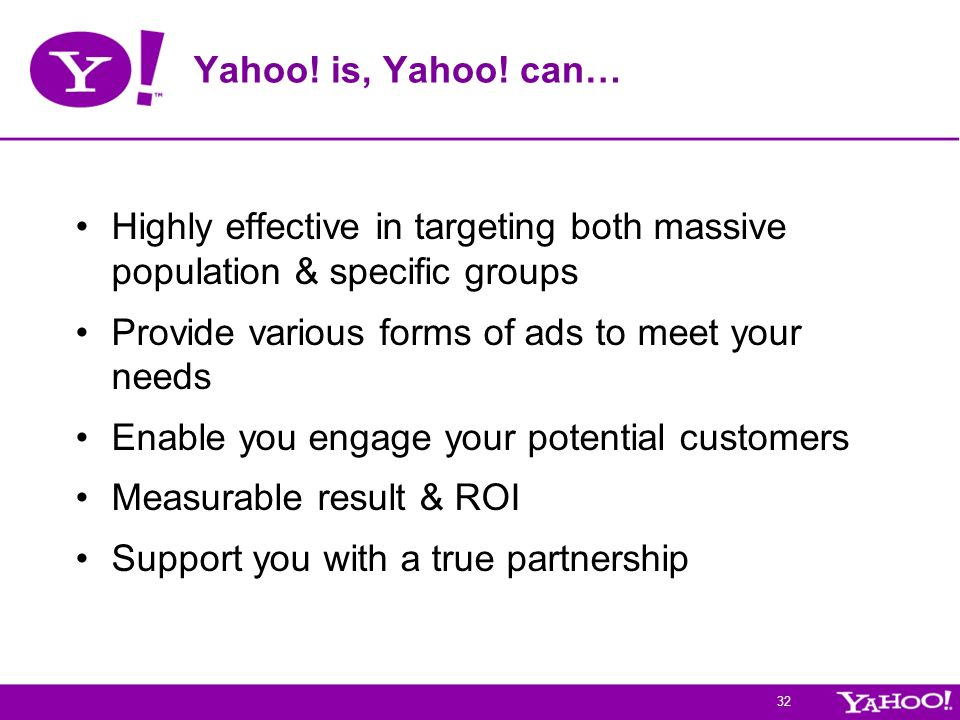 Yahoo! is, Yahoo! can… Highly effective in targeting both massive population & specific groups. Provide various forms of ads to meet your needs.