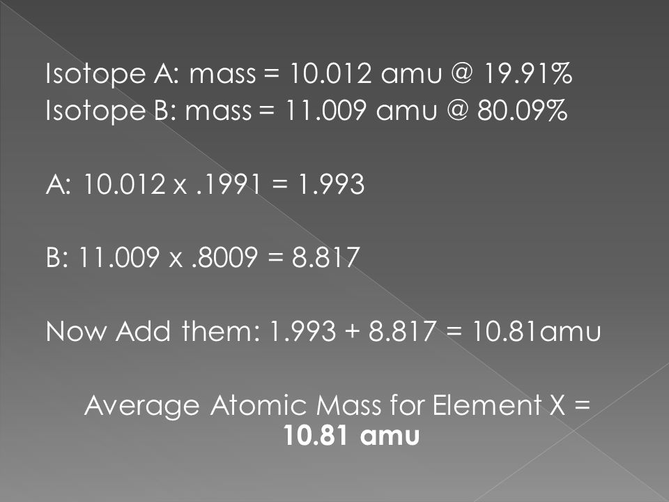 Isotope A: mass = 10. 012 amu @ 19. 91% Isotope B: mass = 11