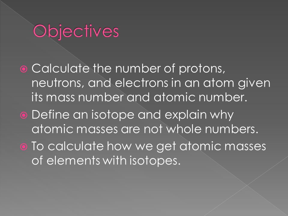 Objectives Calculate the number of protons, neutrons, and electrons in an atom given its mass number and atomic number.