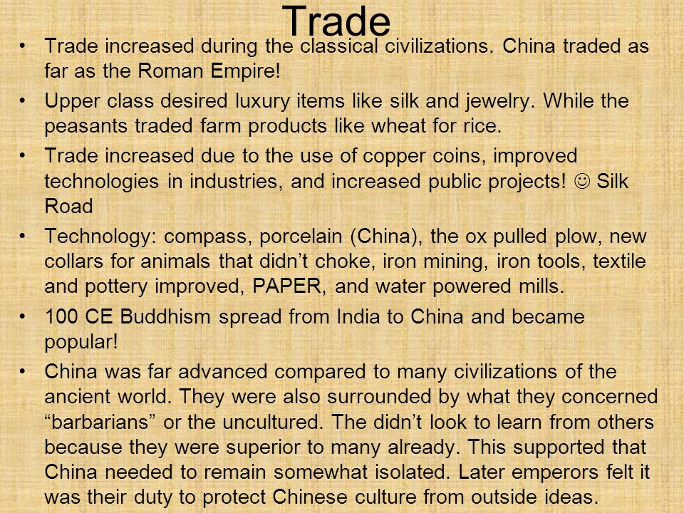 Trade Trade increased during the classical civilizations. China traded as far as the Roman Empire!