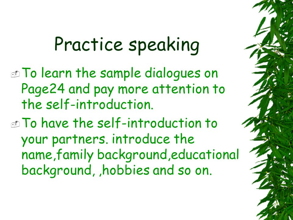 Practice speaking To learn the sample dialogues on Page24 and pay more attention to the self-introduction.