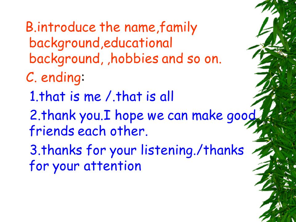 B.introduce the name,family background,educational background, ,hobbies and so on.