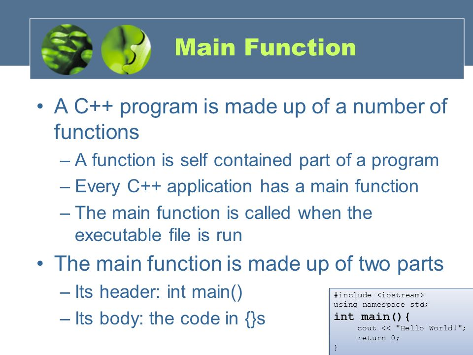 Main Function A C++ program is made up of a number of functions
