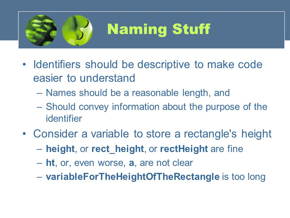 Naming Stuff Identifiers should be descriptive to make code easier to understand. Names should be a reasonable length, and.