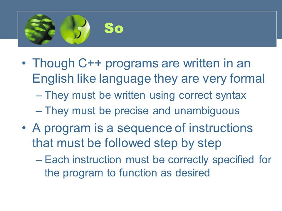 So Though C++ programs are written in an English like language they are very formal. They must be written using correct syntax.