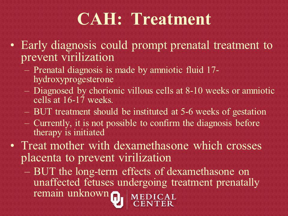 CAH: Treatment Early diagnosis could prompt prenatal treatment to prevent virilization.