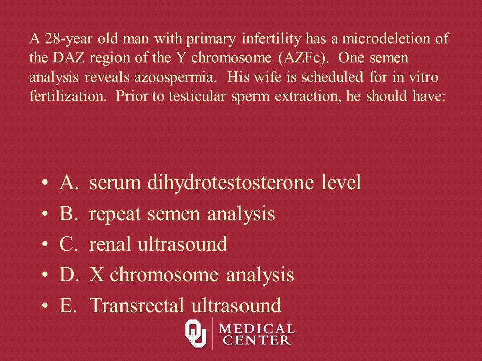 A. serum dihydrotestosterone level B. repeat semen analysis