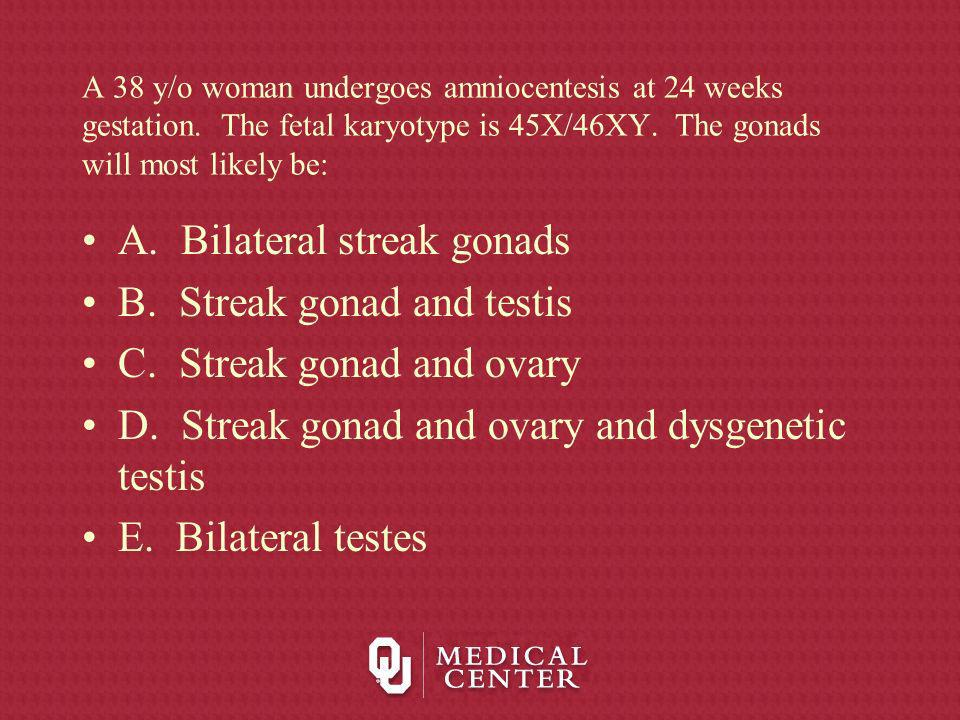 A. Bilateral streak gonads B. Streak gonad and testis