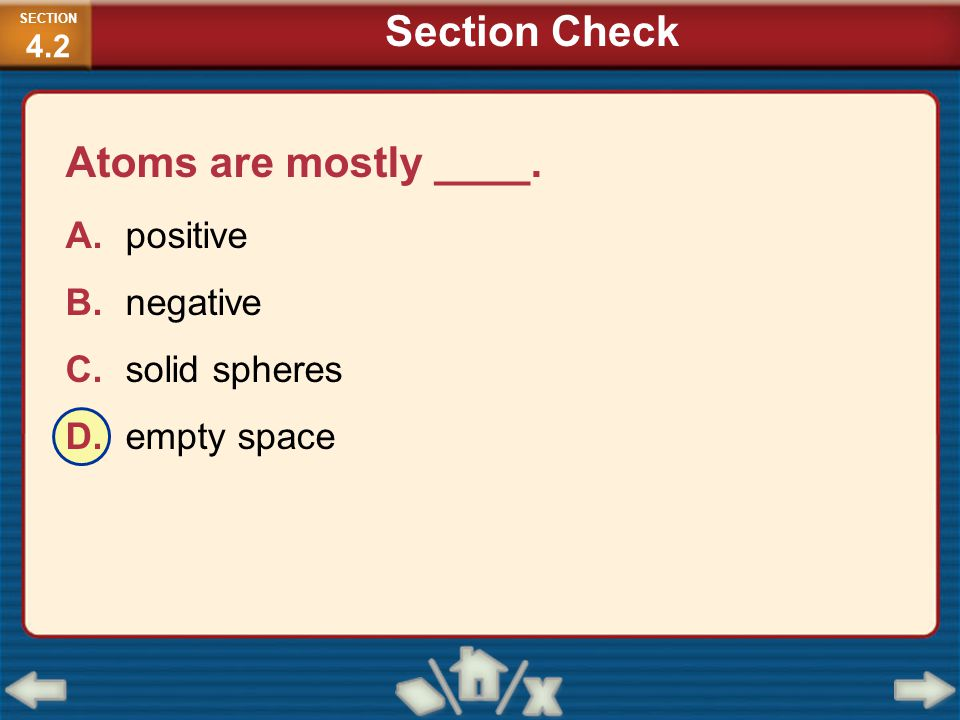 Section Check Atoms are mostly ____. A. positive B. negative