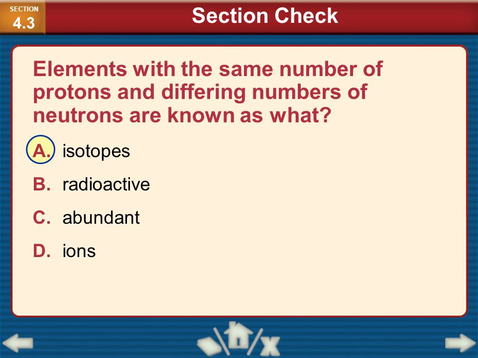 SECTION4.3 Section Check. Elements with the same number of protons and differing numbers of neutrons are known as what