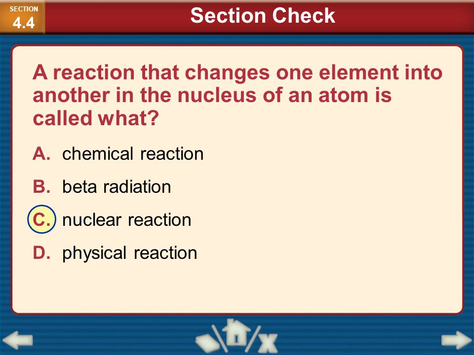 SECTION4.4 Section Check. A reaction that changes one element into another in the nucleus of an atom is called what