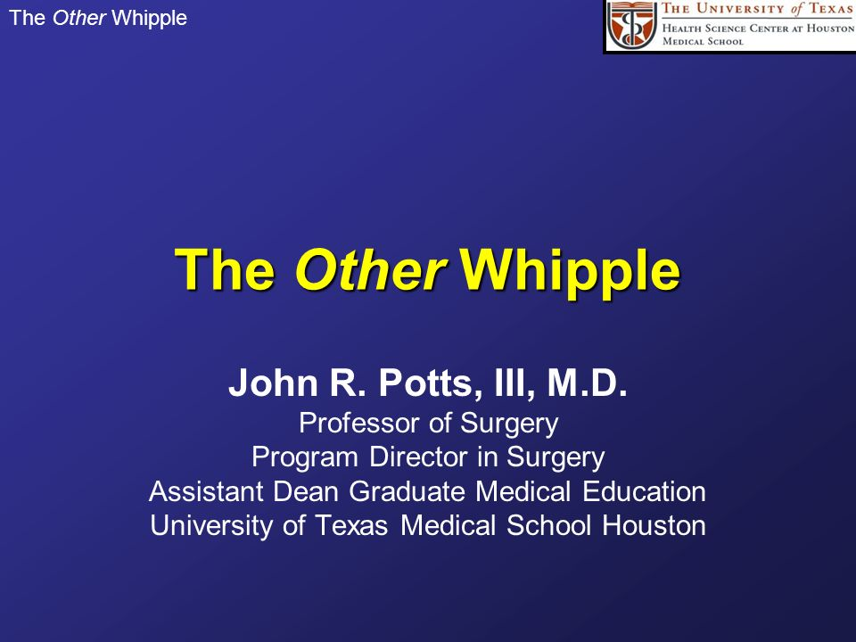 The Other Whipple John R. Potts, III, M.D. Professor of Surgery