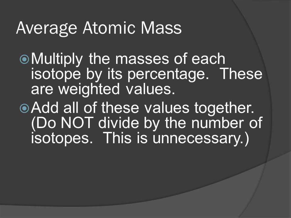 Average Atomic Mass Multiply the masses of each isotope by its percentage. These are weighted values.