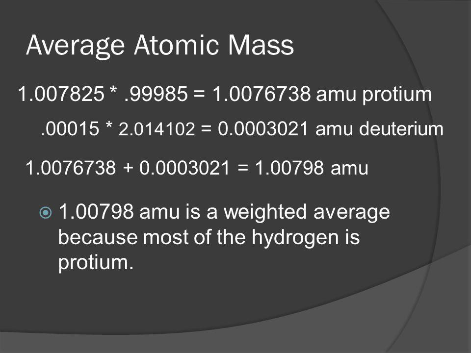 Average Atomic Mass 1.007825 * .99985 = 1.0076738 amu protium