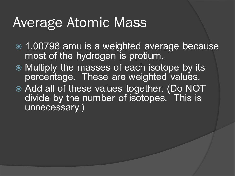 Average Atomic Mass 1.00798 amu is a weighted average because most of the hydrogen is protium.