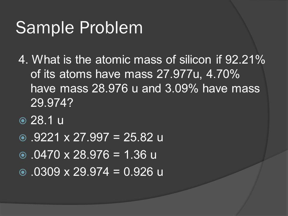 Sample Problem 4. What is the atomic mass of silicon if 92.21% of its atoms have mass 27.977u, 4.70% have mass 28.976 u and 3.09% have mass 29.974