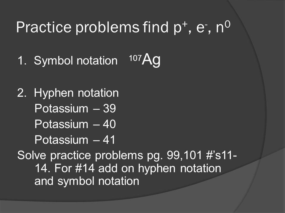 Practice problems find p+, e-, n0