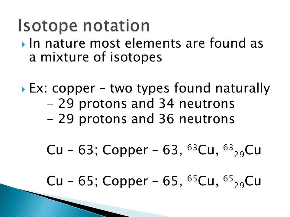 Isotope notation In nature most elements are found as a mixture of isotopes. Ex: copper – two types found naturally.