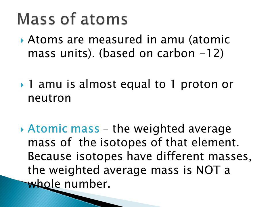 Mass of atoms Atoms are measured in amu (atomic mass units). (based on carbon -12) 1 amu is almost equal to 1 proton or neutron.
