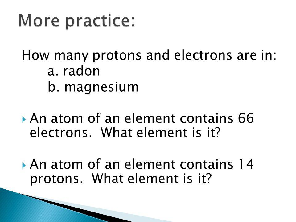 More practice: How many protons and electrons are in: a. radon