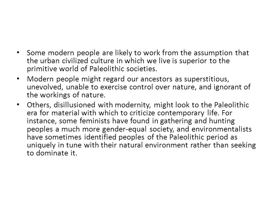 Some modern people are likely to work from the assumption that the urban civilized culture in which we live is superior to the primitive world of Paleolithic societies.