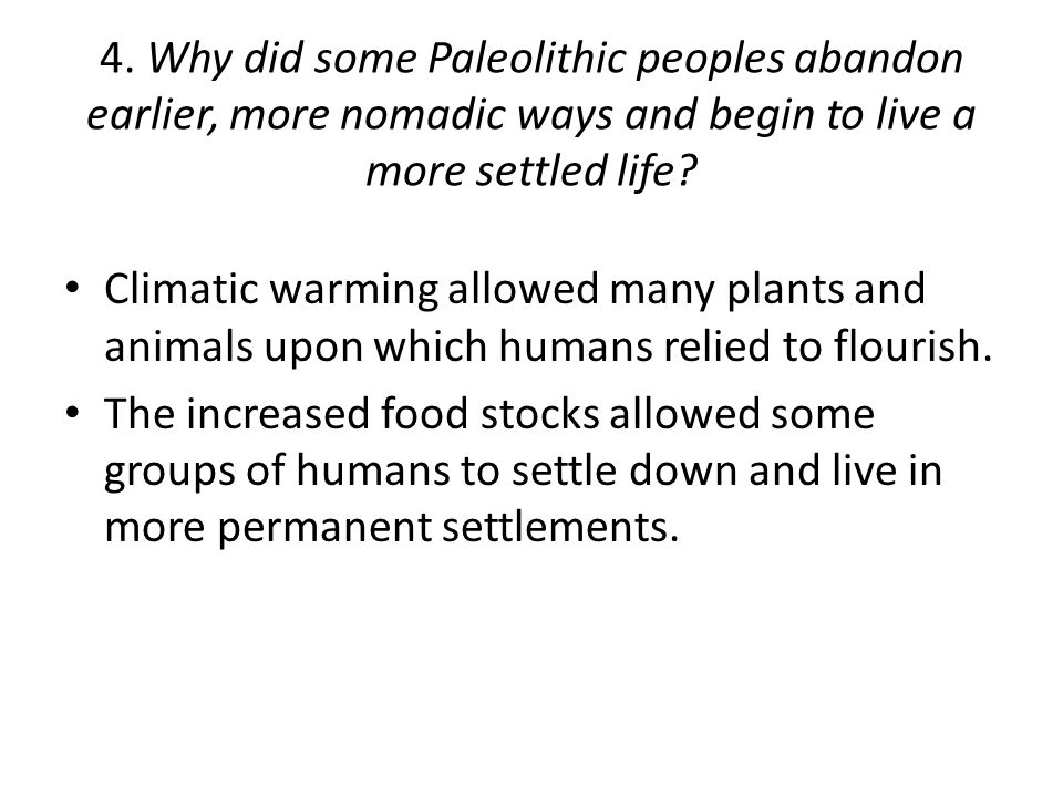 4. Why did some Paleolithic peoples abandon earlier, more nomadic ways and begin to live a more settled life
