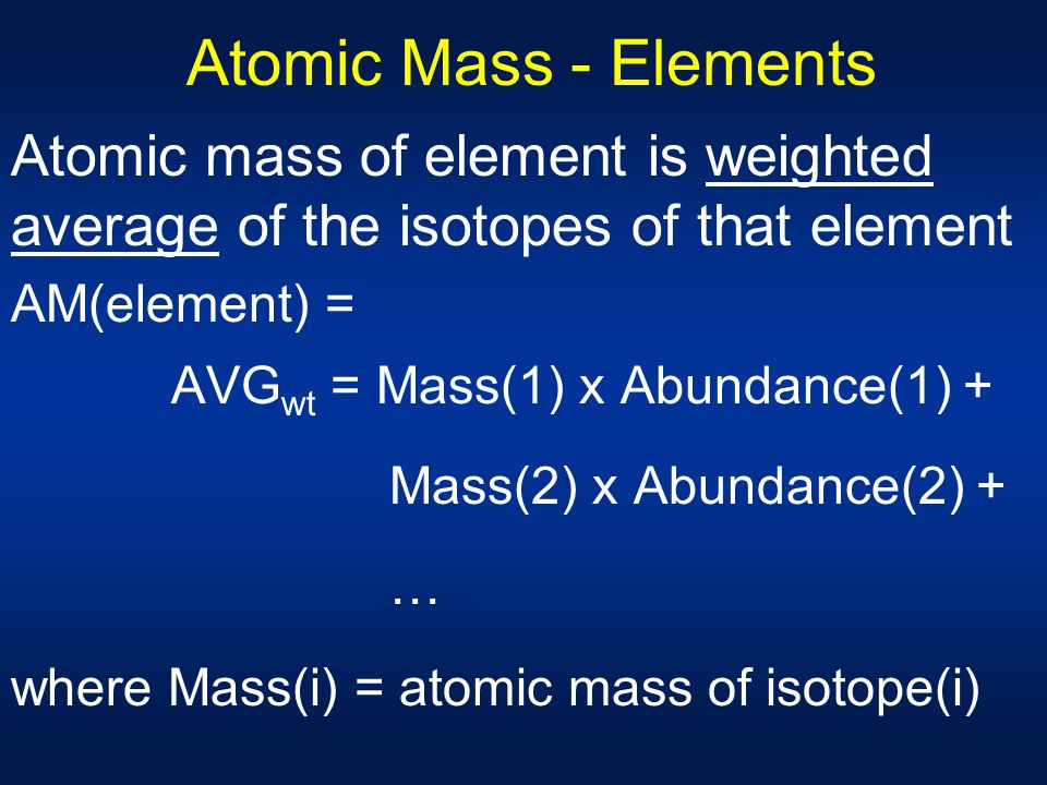Atomic Mass - Elements Atomic mass of element is weighted average of the isotopes of that element. AM(element) =