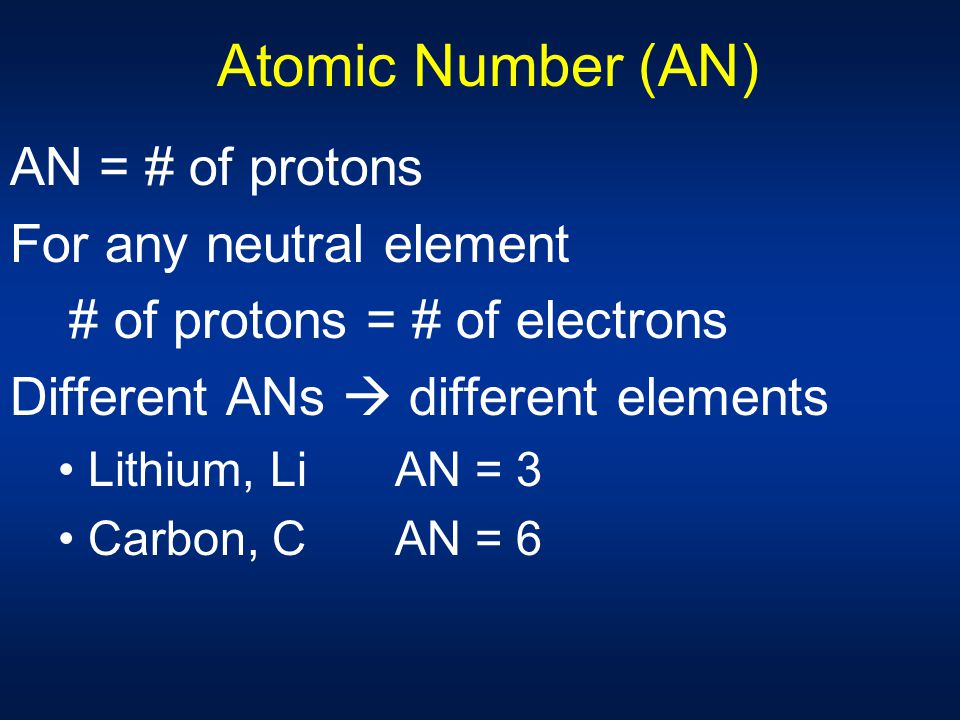 Atomic Number (AN) AN = # of protons For any neutral element