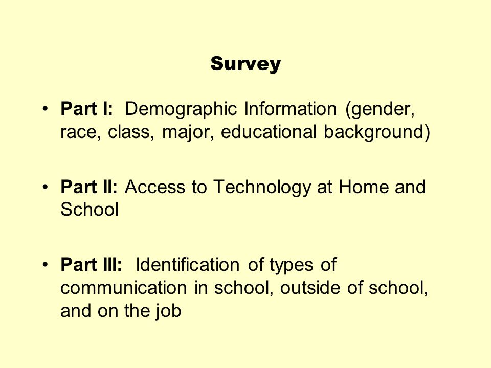 Survey Part I: Demographic Information (gender, race, class, major, educational background) Part II: Access to Technology at Home and School.