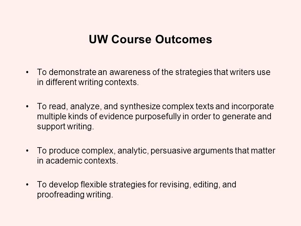 UW Course Outcomes To demonstrate an awareness of the strategies that writers use in different writing contexts.