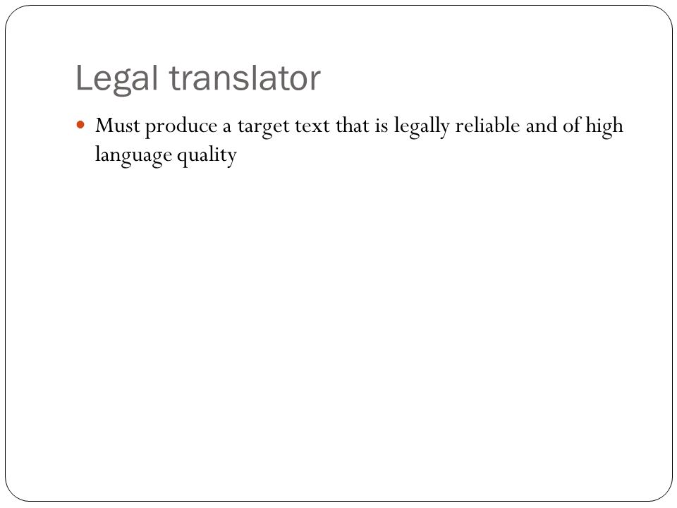 Legal translator Must produce a target text that is legally reliable and of high language quality