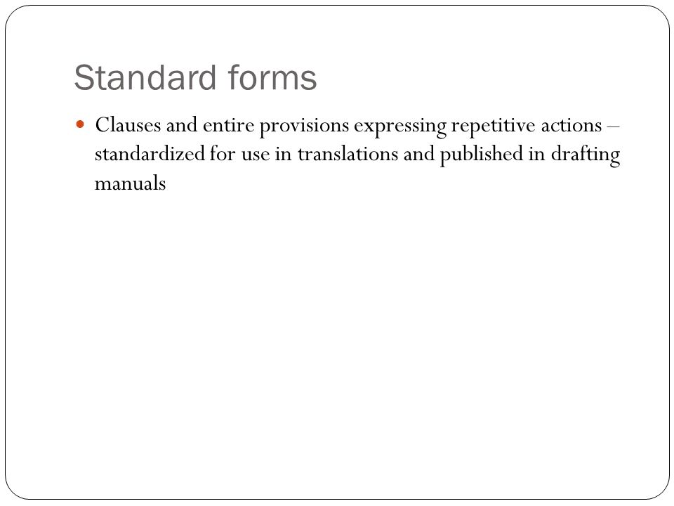 Standard forms Clauses and entire provisions expressing repetitive actions – standardized for use in translations and published in drafting manuals.