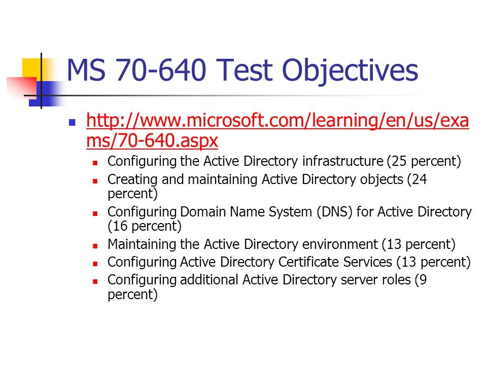 MS 70-640 Test Objectives http://www.microsoft.com/learning/en/us/exams/70-640.aspx. Configuring the Active Directory infrastructure (25 percent)