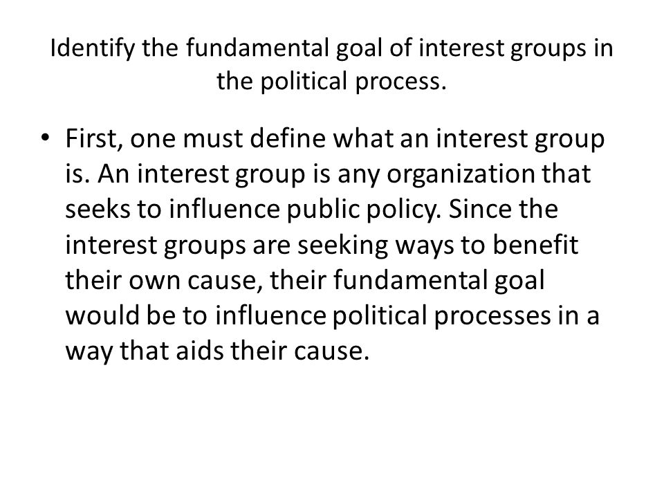 Identify the fundamental goal of interest groups in the political process.