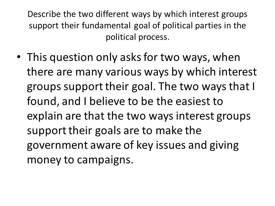 Describe the two different ways by which interest groups support their fundamental goal of political parties in the political process.