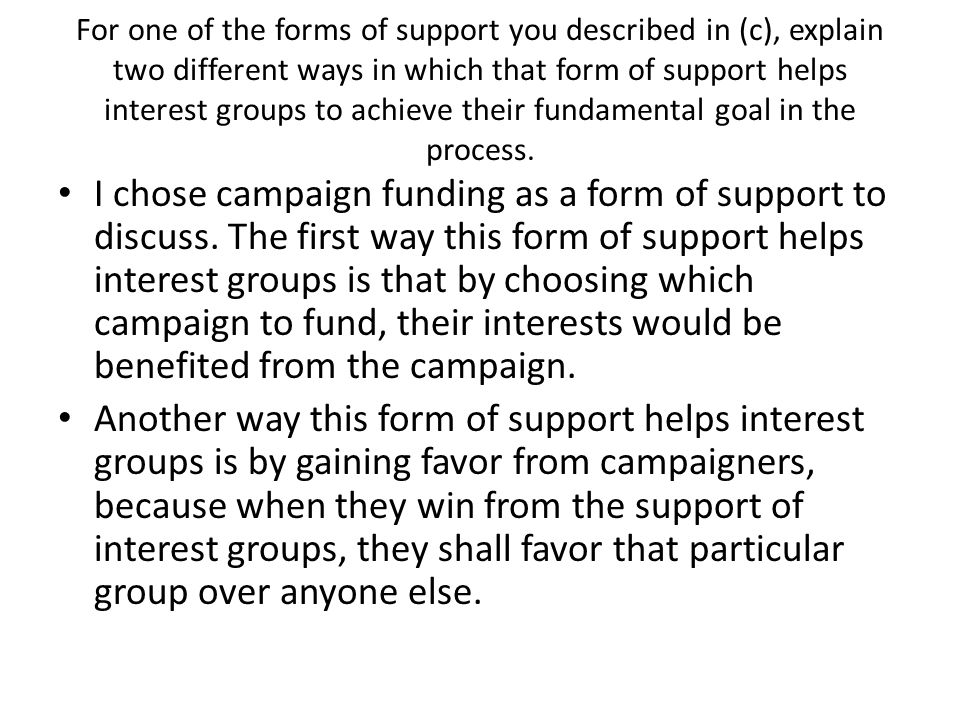 For one of the forms of support you described in (c), explain two different ways in which that form of support helps interest groups to achieve their fundamental goal in the process.
