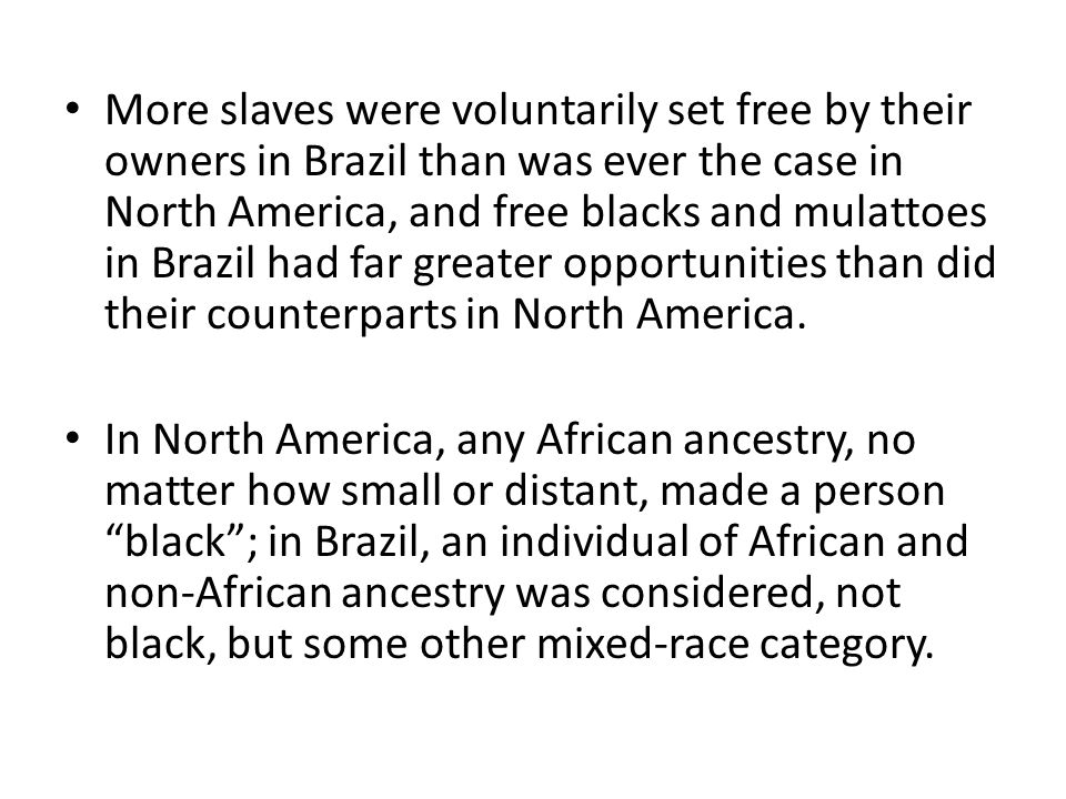 More slaves were voluntarily set free by their owners in Brazil than was ever the case in North America, and free blacks and mulattoes in Brazil had far greater opportunities than did their counterparts in North America.
