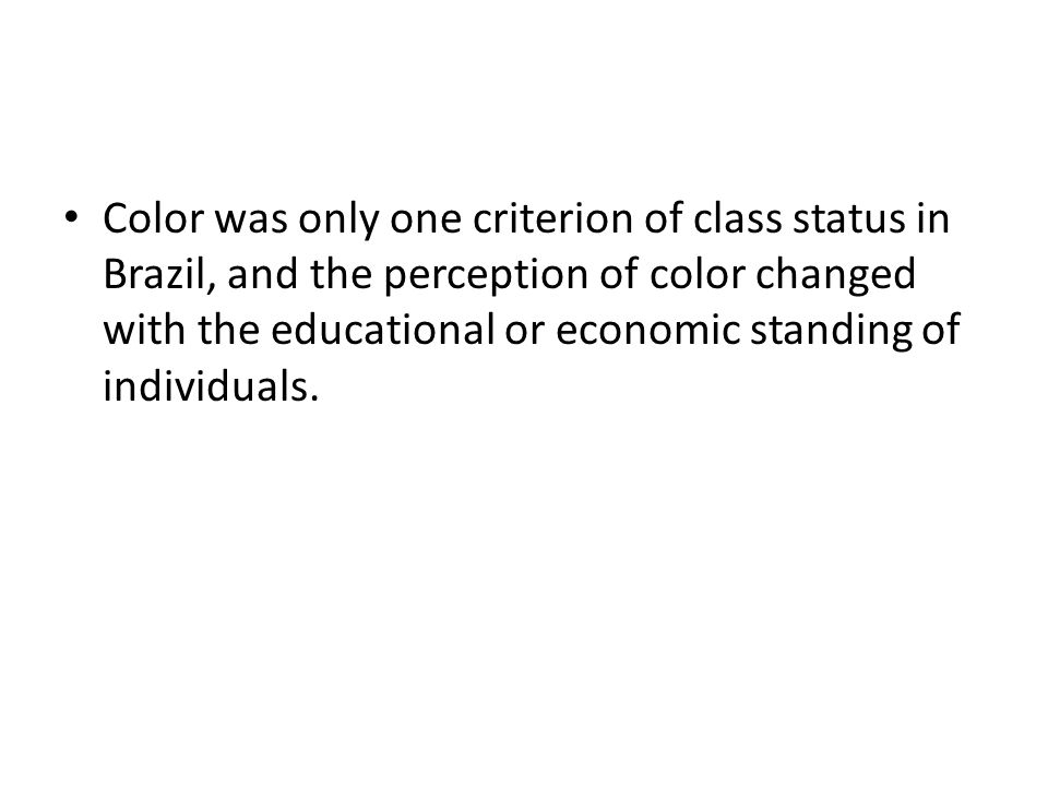 Color was only one criterion of class status in Brazil, and the perception of color changed with the educational or economic standing of individuals.