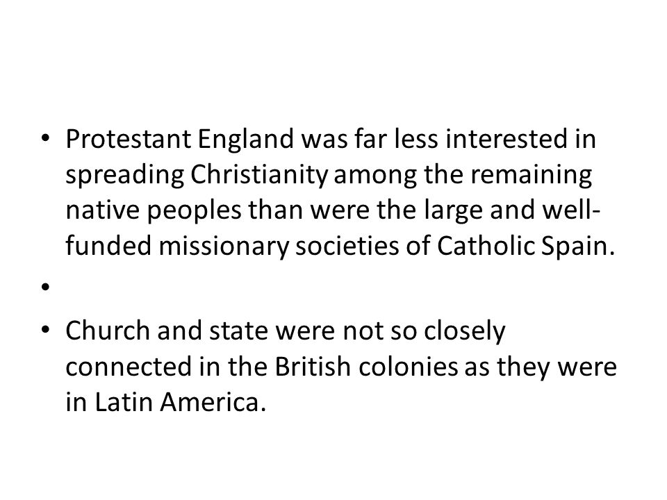 Protestant England was far less interested in spreading Christianity among the remaining native peoples than were the large and well-funded missionary societies of Catholic Spain.