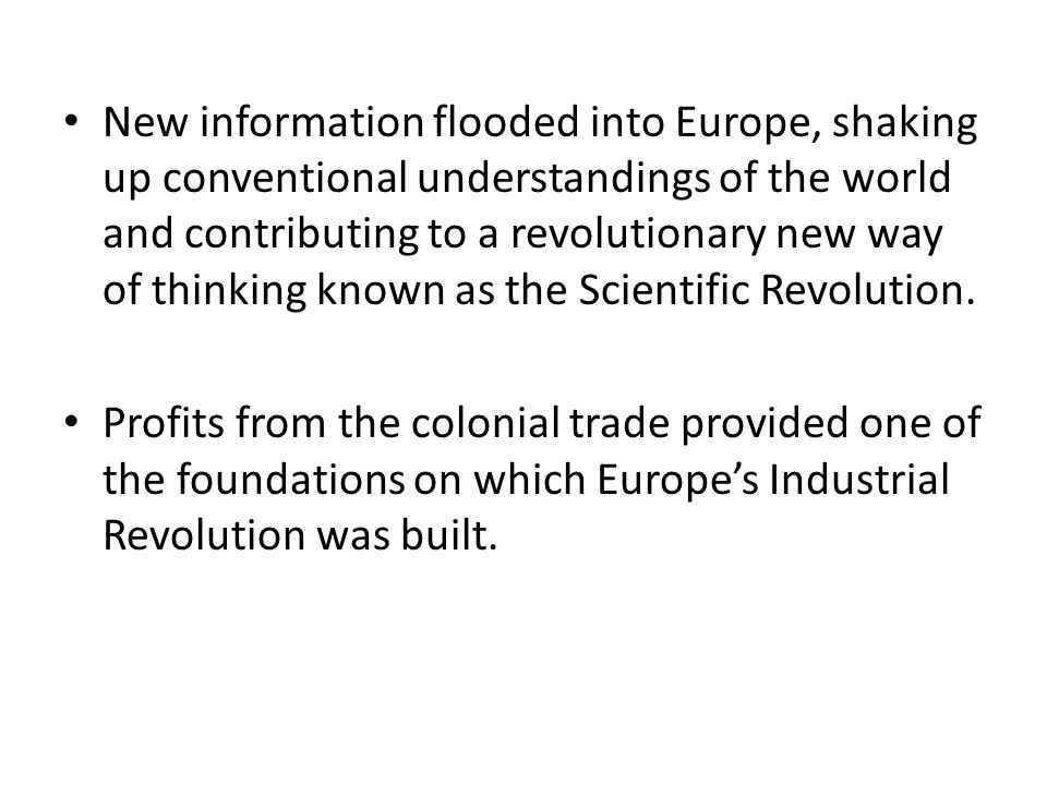 New information flooded into Europe, shaking up conventional understandings of the world and contributing to a revolutionary new way of thinking known as the Scientific Revolution.