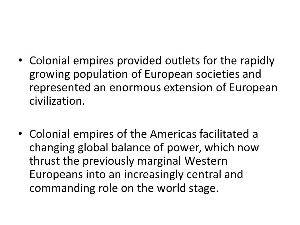 Colonial empires provided outlets for the rapidly growing population of European societies and represented an enormous extension of European civilization.