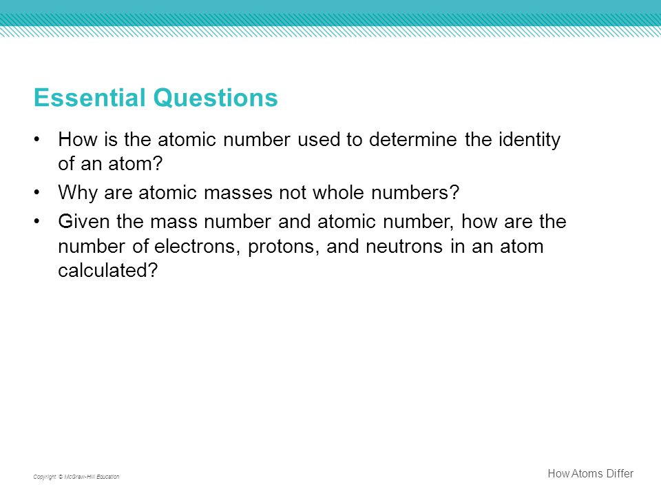 Essential Questions How is the atomic number used to determine the identity of an atom Why are atomic masses not whole numbers