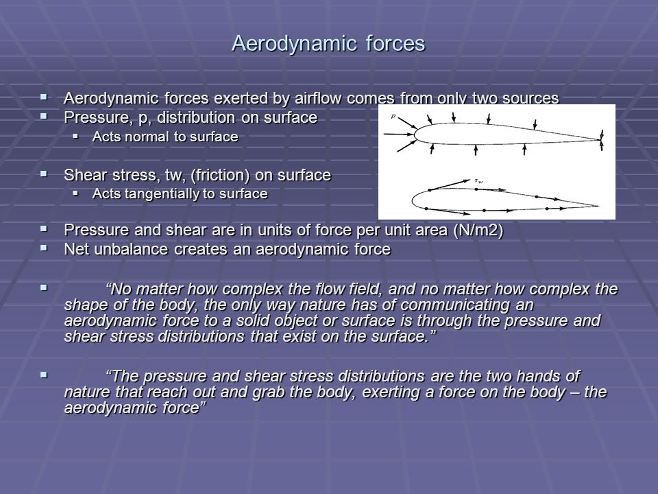 Aerodynamic forces Aerodynamic forces exerted by airflow comes from only two sources. Pressure, p, distribution on surface.