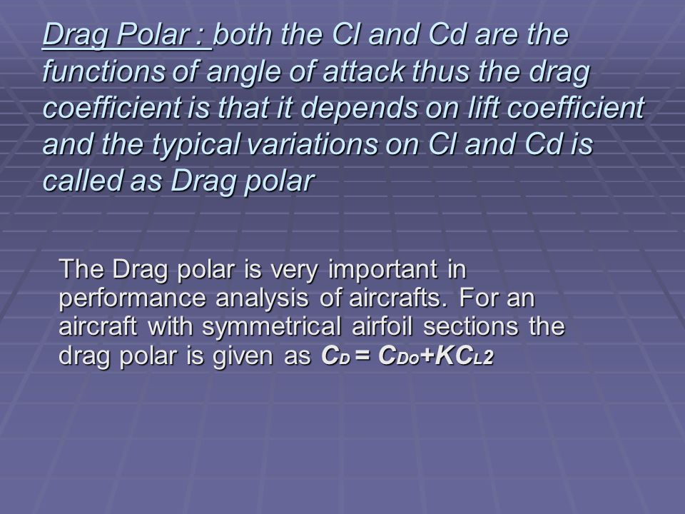 Drag Polar : both the Cl and Cd are the functions of angle of attack thus the drag coefficient is that it depends on lift coefficient and the typical variations on Cl and Cd is called as Drag polar