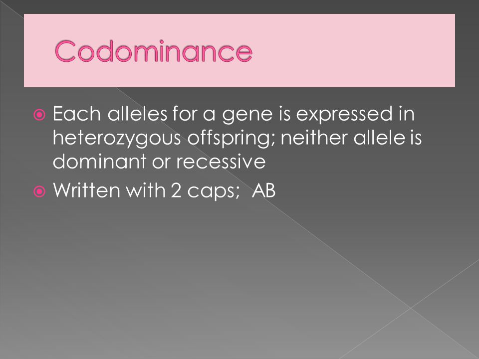 Codominance Each alleles for a gene is expressed in heterozygous offspring; neither allele is dominant or recessive.