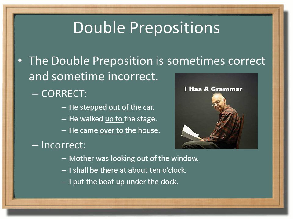 Double Prepositions The Double Preposition is sometimes correct and sometime incorrect. CORRECT: He stepped out of the car.
