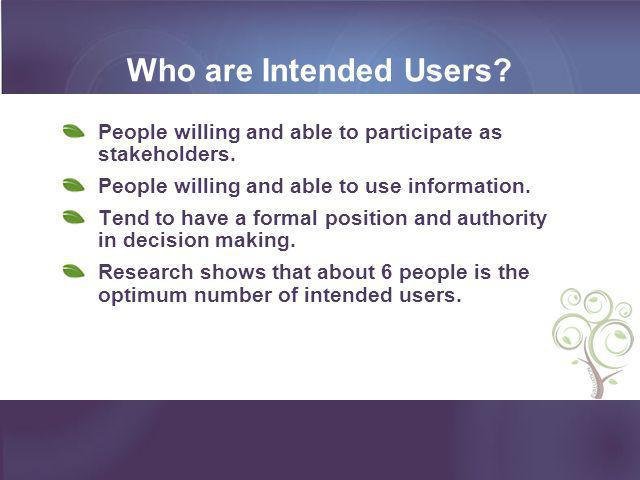 Who are Intended Users People willing and able to participate as stakeholders. People willing and able to use information.