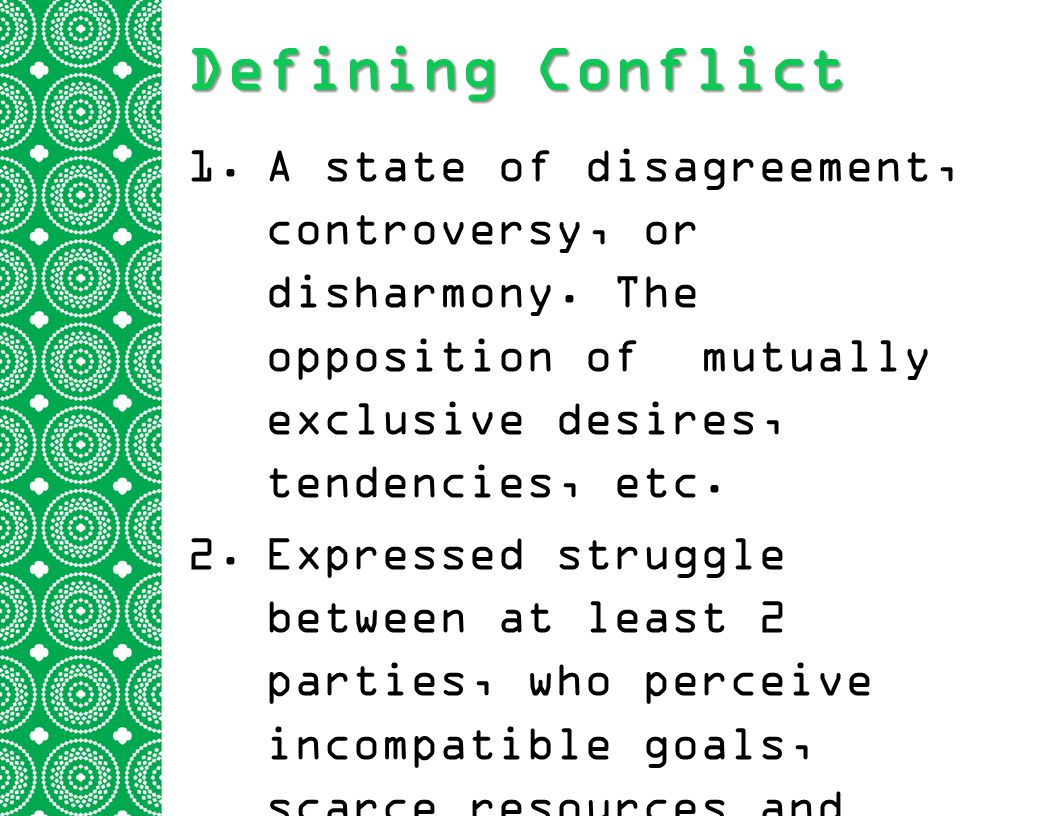 Defining Conflict A state of disagreement, controversy, or disharmony. The opposition of mutually exclusive desires, tendencies, etc.