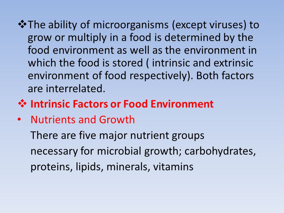 The ability of microorganisms (except viruses) to grow or multiply in a food is determined by the food environment as well as the environment in which the food is stored ( intrinsic and extrinsic environment of food respectively). Both factors are interrelated.