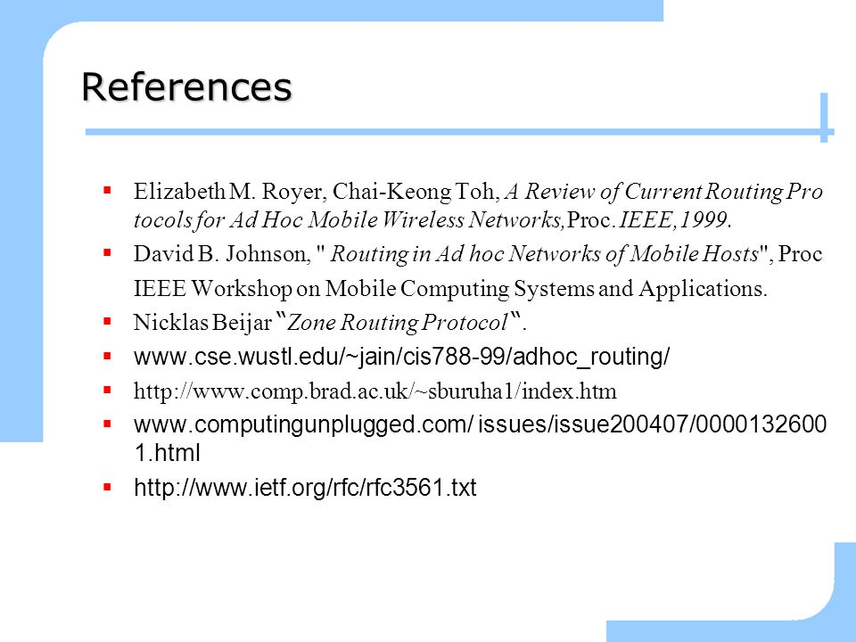 3/25/2017 References. Elizabeth M. Royer, Chai-Keong Toh, A Review of Current Routing Protocols for Ad Hoc Mobile Wireless Networks,Proc. IEEE,1999.